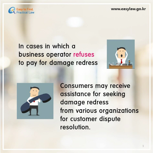 In cases in which a business operator refuses to pay for damage redress. Consumers may receive  assistance for seeking damage redress from various organizations for customer dispute resolution.
